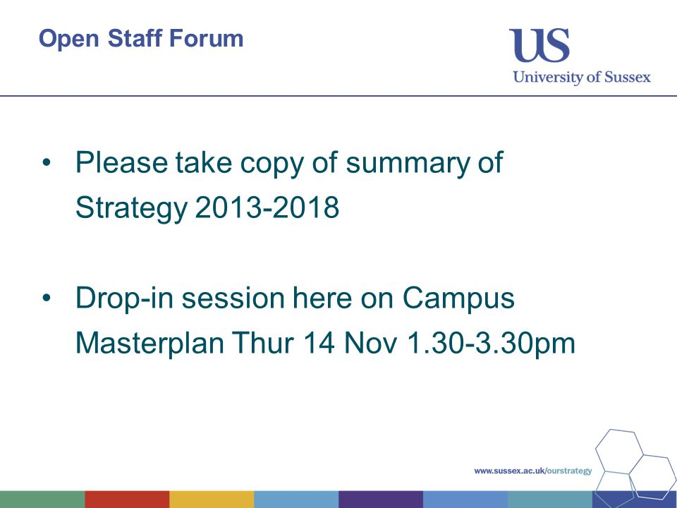 Open Staff Forum Please take copy of summary of Strategy 2013-2018 Drop-in session here on Campus Masterplan Thur 14 Nov 1.30-3.30pm