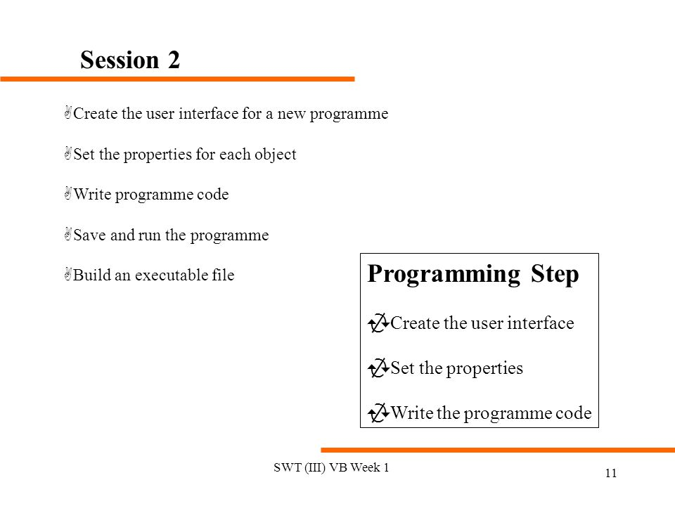 SWT (III) VB Week 1 11 Session 2 ACreate the user interface for a new programme ASet the properties for each object AWrite programme code ASave and run the programme ABuild an executable file Programming Step  Create the user interface  Set the properties  Write the programme code
