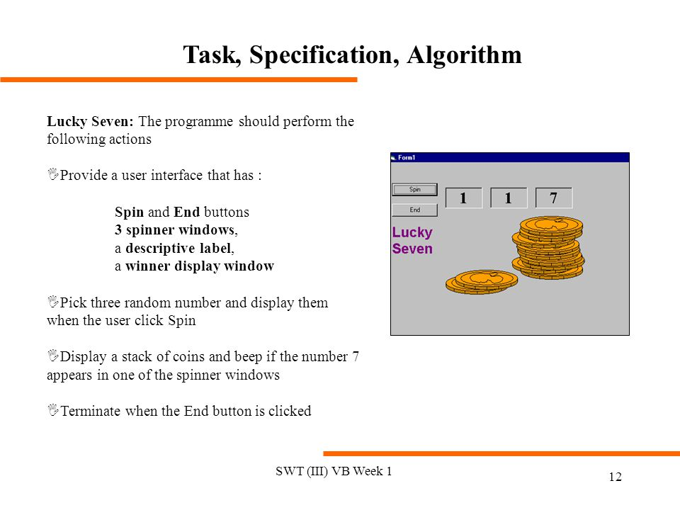 SWT (III) VB Week 1 12 Task, Specification, Algorithm Lucky Seven: The programme should perform the following actions IProvide a user interface that has : Spin and End buttons 3 spinner windows, a descriptive label, a winner display window IPick three random number and display them when the user click Spin IDisplay a stack of coins and beep if the number 7 appears in one of the spinner windows ITerminate when the End button is clicked