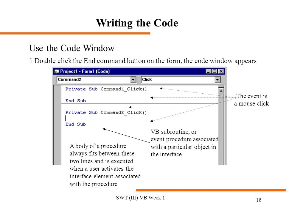 SWT (III) VB Week 1 18 Writing the Code Use the Code Window 1 Double click the End command button on the form, the code window appears VB subroutine, or event procedure associated with a particular object in the interface A body of a procedure always fits between these two lines and is executed when a user activates the interface element associated with the procedure The event is a mouse click