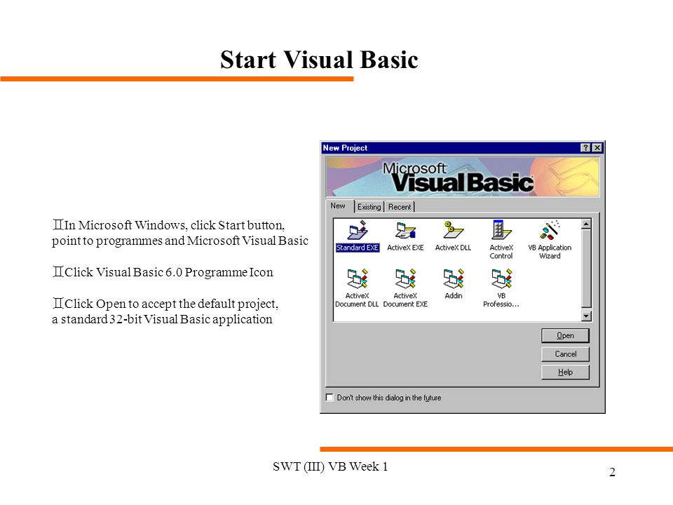SWT (III) VB Week 1 2 Start Visual Basic `In Microsoft Windows, click Start button, point to programmes and Microsoft Visual Basic `Click Visual Basic 6.0 Programme Icon `Click Open to accept the default project, a standard 32-bit Visual Basic application