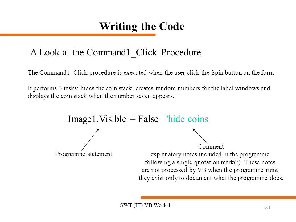 SWT (III) VB Week 1 21 Writing the Code A Look at the Command1_Click Procedure The Command1_Click procedure is executed when the user click the Spin button on the form It performs 3 tasks: hides the coin stack, creates random numbers for the label windows and displays the coin stack when the number seven appears.