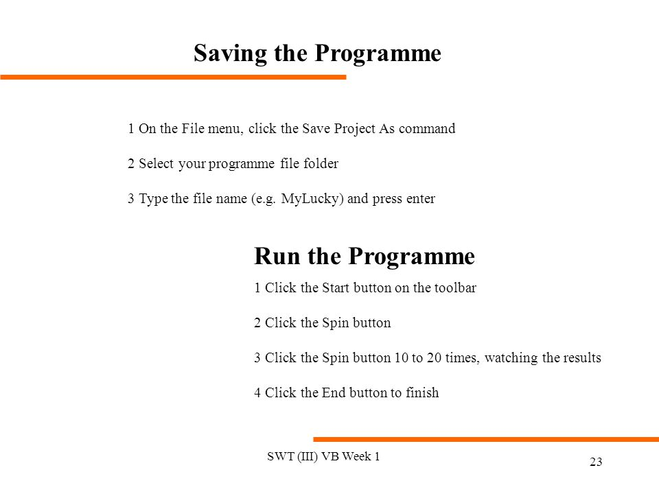 SWT (III) VB Week 1 23 Saving the Programme 1 On the File menu, click the Save Project As command 2 Select your programme file folder 3 Type the file name (e.g.