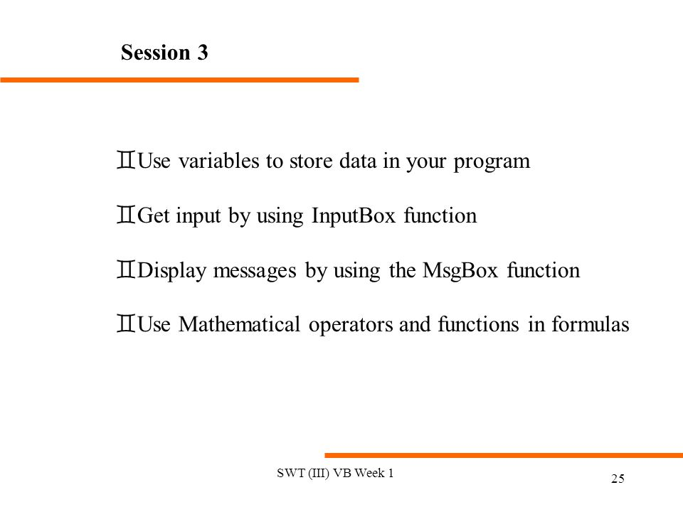 SWT (III) VB Week 1 25 Session 3 `Use variables to store data in your program `Get input by using InputBox function `Display messages by using the MsgBox function `Use Mathematical operators and functions in formulas