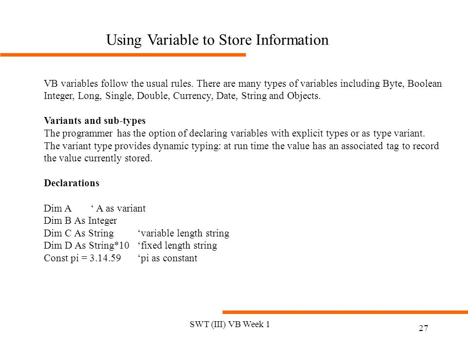 SWT (III) VB Week 1 27 Using Variable to Store Information VB variables follow the usual rules.