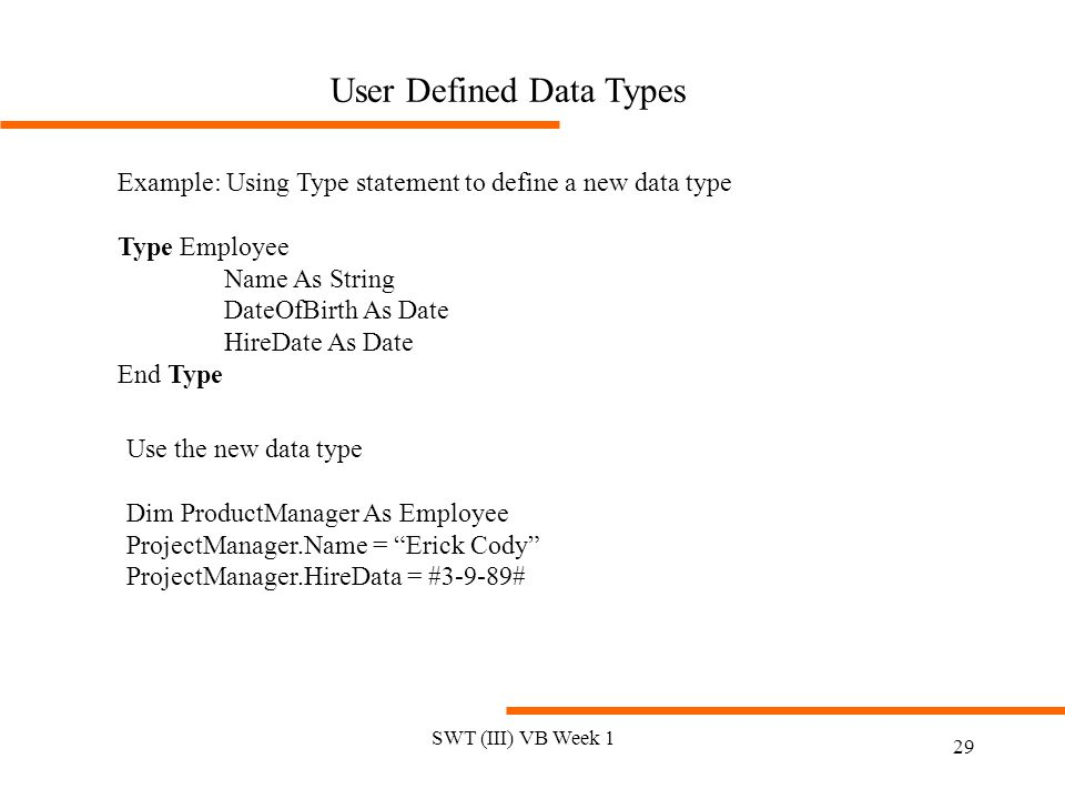 SWT (III) VB Week 1 29 User Defined Data Types Example: Using Type statement to define a new data type Type Employee Name As String DateOfBirth As Date HireDate As Date End Type Use the new data type Dim ProductManager As Employee ProjectManager.Name = Erick Cody ProjectManager.HireData = #3-9-89#