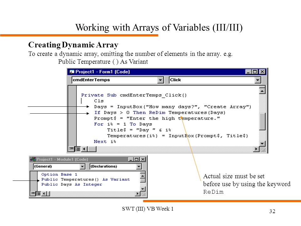 SWT (III) VB Week 1 32 Working with Arrays of Variables (III/III) Creating Dynamic Array To create a dynamic array, omitting the number of elements in the array.