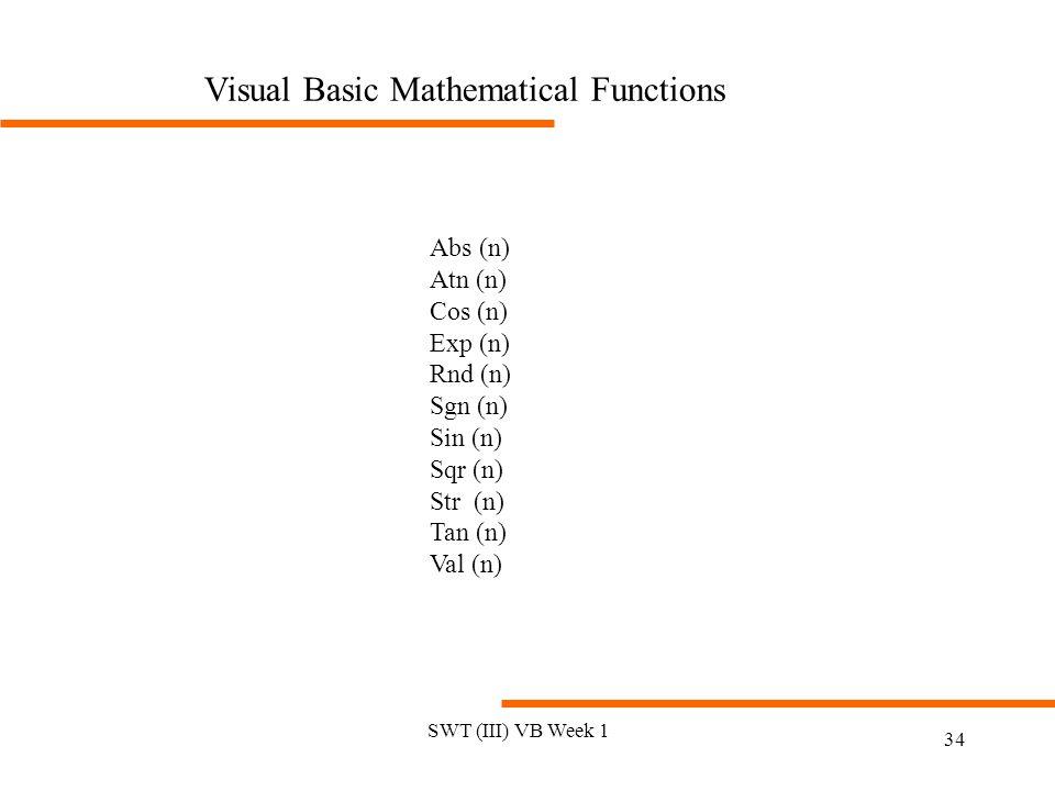 SWT (III) VB Week 1 34 Visual Basic Mathematical Functions Abs (n) Atn (n) Cos (n) Exp (n) Rnd (n) Sgn (n) Sin (n) Sqr (n) Str (n) Tan (n) Val (n)