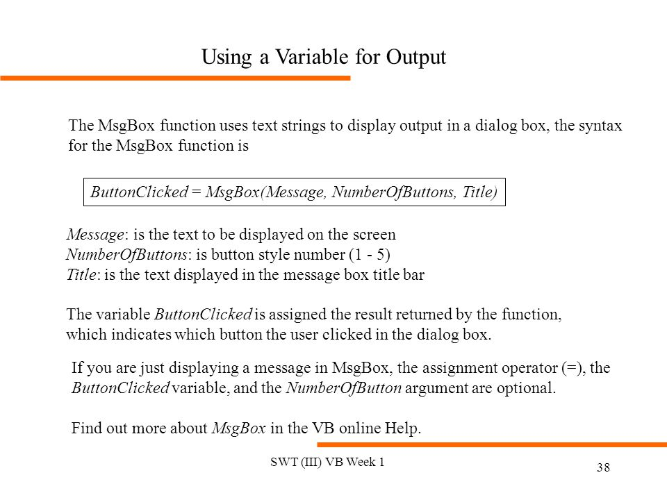 SWT (III) VB Week 1 38 Using a Variable for Output The MsgBox function uses text strings to display output in a dialog box, the syntax for the MsgBox function is ButtonClicked = MsgBox(Message, NumberOfButtons, Title) Message: is the text to be displayed on the screen NumberOfButtons: is button style number (1 - 5) Title: is the text displayed in the message box title bar The variable ButtonClicked is assigned the result returned by the function, which indicates which button the user clicked in the dialog box.