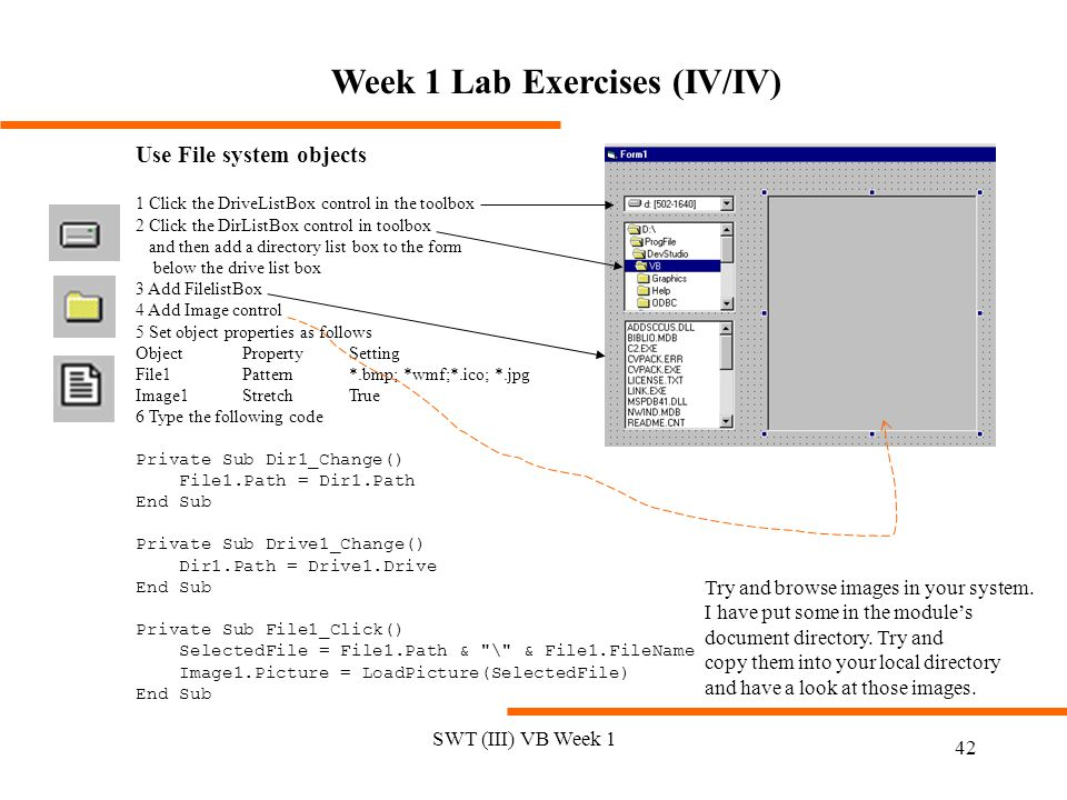 SWT (III) VB Week 1 42 Use File system objects 1 Click the DriveListBox control in the toolbox 2 Click the DirListBox control in toolbox and then add a directory list box to the form below the drive list box 3 Add FilelistBox 4 Add Image control 5 Set object properties as follows ObjectPropertySetting File1Pattern*.bmp; *wmf;*.ico; *.jpg Image1StretchTrue 6 Type the following code Private Sub Dir1_Change() File1.Path = Dir1.Path End Sub Private Sub Drive1_Change() Dir1.Path = Drive1.Drive End Sub Private Sub File1_Click() SelectedFile = File1.Path & \ & File1.FileName Image1.Picture = LoadPicture(SelectedFile) End Sub Try and browse images in your system.