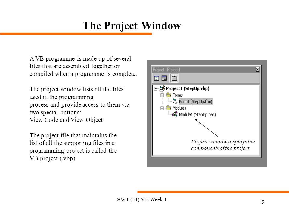 SWT (III) VB Week 1 9 The Project Window A VB programme is made up of several files that are assembled together or compiled when a programme is complete.