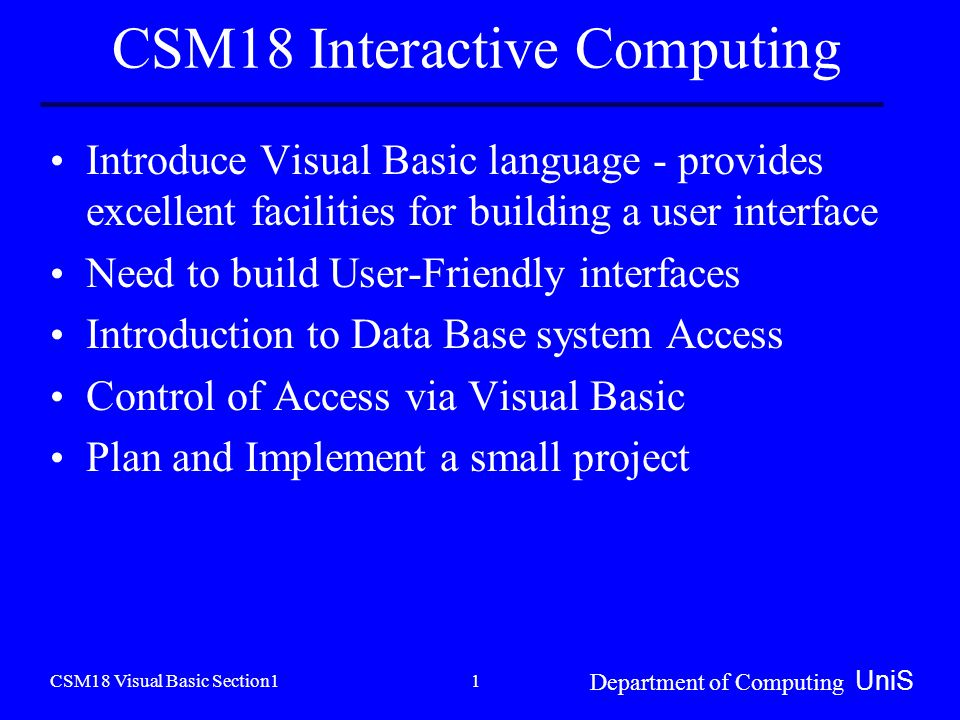 CSM18 Visual Basic Section1 Department of Computing UniS 1 CSM18 Interactive Computing Introduce Visual Basic language - provides excellent facilities for building a user interface Need to build User-Friendly interfaces Introduction to Data Base system Access Control of Access via Visual Basic Plan and Implement a small project