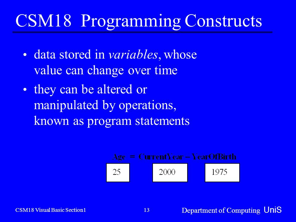 CSM18 Visual Basic Section1 Department of Computing UniS 13 CSM18 Programming Constructs data stored in variables, whose value can change over time they can be altered or manipulated by operations, known as program statements