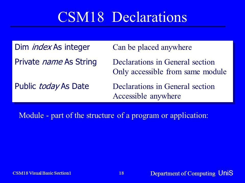 CSM18 Visual Basic Section1 Department of Computing UniS 18 CSM18 Declarations Dim index As integer Can be placed anywhere Private name As String Declarations in General section Only accessible from same module Public today As Date Declarations in General section Accessible anywhere Dim index As integer Can be placed anywhere Private name As String Declarations in General section Only accessible from same module Public today As Date Declarations in General section Accessible anywhere Module - part of the structure of a program or application: