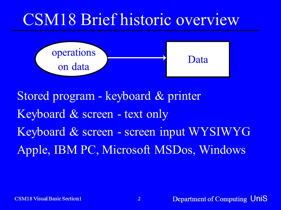 CSM18 Visual Basic Section1 Department of Computing UniS 2 CSM18 Brief historic overview Data operations on data Stored program - keyboard & printer Keyboard & screen - text only Keyboard & screen - screen input WYSIWYG Apple, IBM PC, Microsoft MSDos, Windows