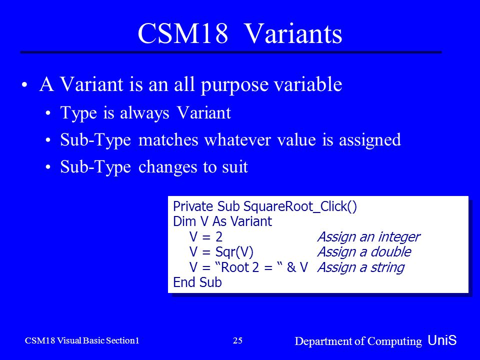 CSM18 Visual Basic Section1 Department of Computing UniS 25 A Variant is an all purpose variable Type is always Variant Sub-Type matches whatever value is assigned Sub-Type changes to suit Private Sub SquareRoot_Click() Dim V As Variant V = 2 Assign an integer V = Sqr(V)Assign a double V = Root 2 = & V Assign a string End Sub Private Sub SquareRoot_Click() Dim V As Variant V = 2 Assign an integer V = Sqr(V)Assign a double V = Root 2 = & V Assign a string End Sub CSM18 Variants