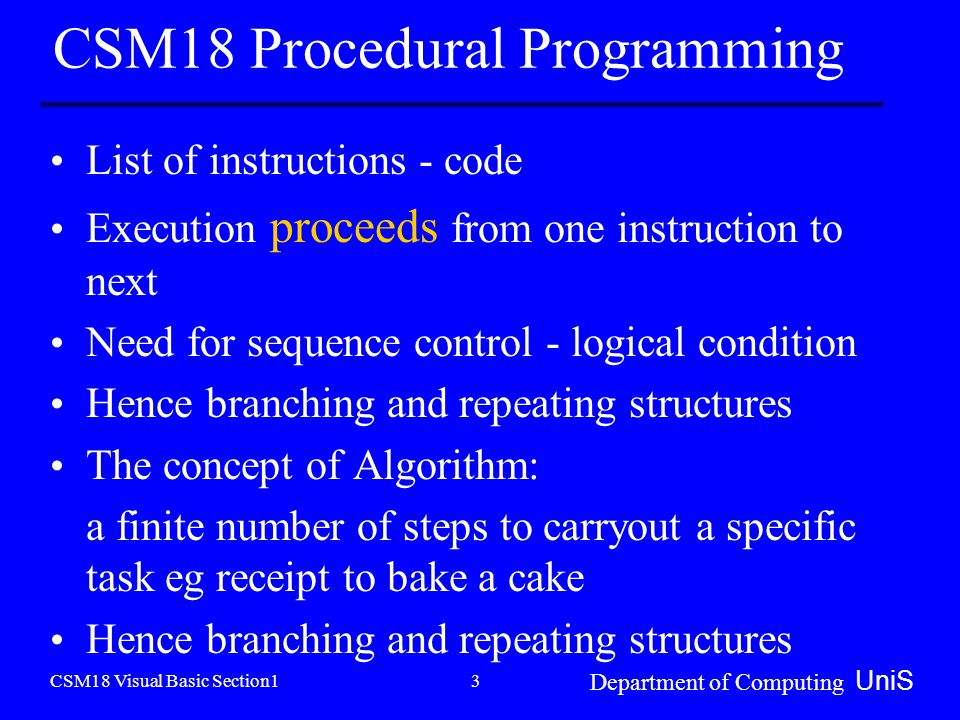 CSM18 Visual Basic Section1 Department of Computing UniS 3 CSM18 Procedural Programming List of instructions - code Execution proceeds from one instruction to next Need for sequence control - logical condition Hence branching and repeating structures The concept of Algorithm: a finite number of steps to carryout a specific task eg receipt to bake a cake Hence branching and repeating structures