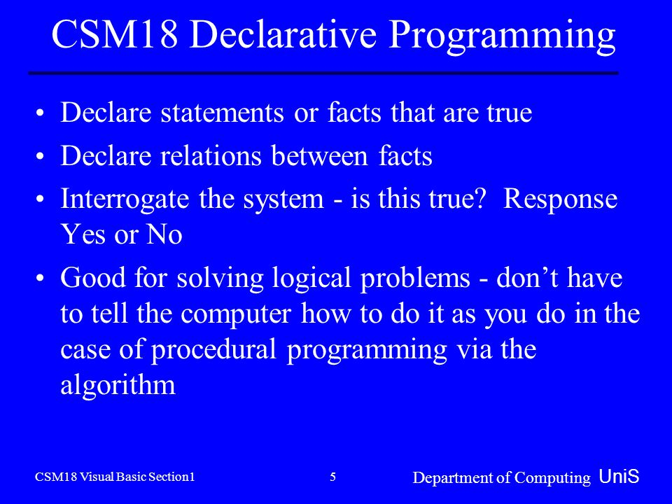 CSM18 Visual Basic Section1 Department of Computing UniS 5 CSM18 Declarative Programming Declare statements or facts that are true Declare relations between facts Interrogate the system - is this true.