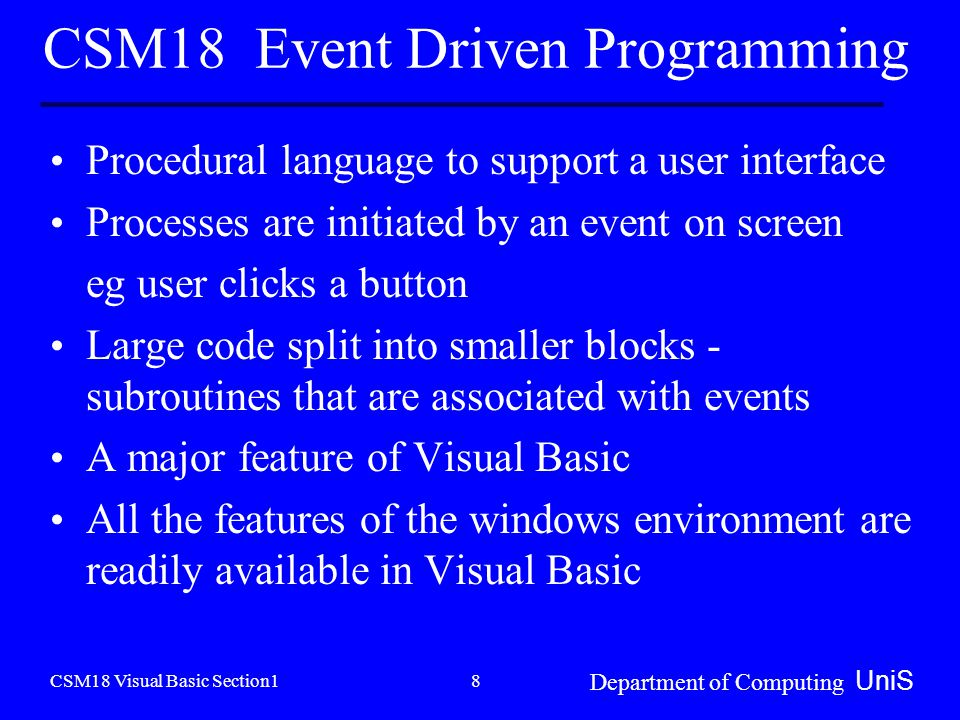 CSM18 Visual Basic Section1 Department of Computing UniS 8 CSM18 Event Driven Programming Procedural language to support a user interface Processes are initiated by an event on screen eg user clicks a button Large code split into smaller blocks - subroutines that are associated with events A major feature of Visual Basic All the features of the windows environment are readily available in Visual Basic