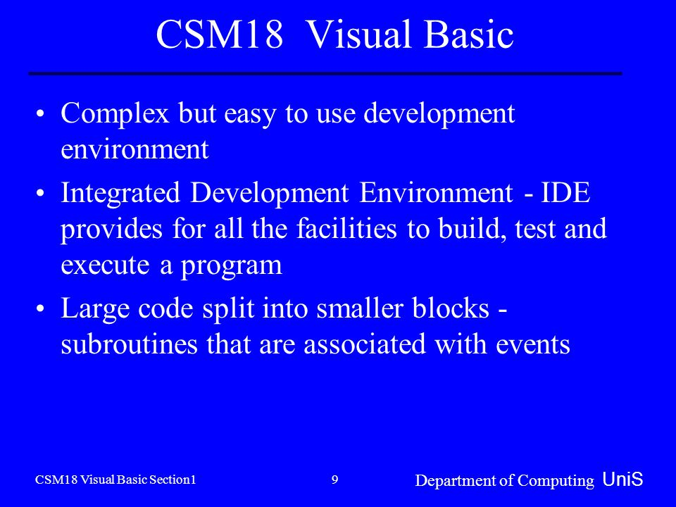CSM18 Visual Basic Section1 Department of Computing UniS 9 CSM18 Visual Basic Complex but easy to use development environment Integrated Development Environment - IDE provides for all the facilities to build, test and execute a program Large code split into smaller blocks - subroutines that are associated with events