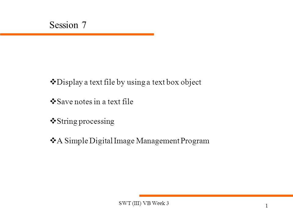 SWT (III) VB Week 3 1 Session 7 vDisplay a text file by using a text box object vSave notes in a text file vString processing vA Simple Digital Image Management Program