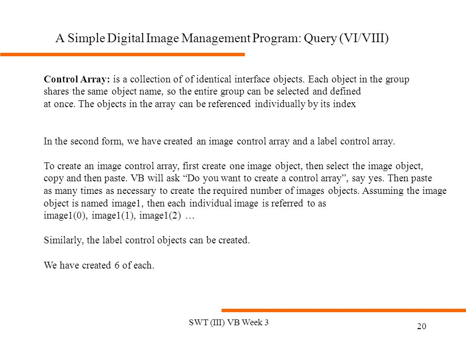 SWT (III) VB Week 3 20 Control Array: is a collection of of identical interface objects.