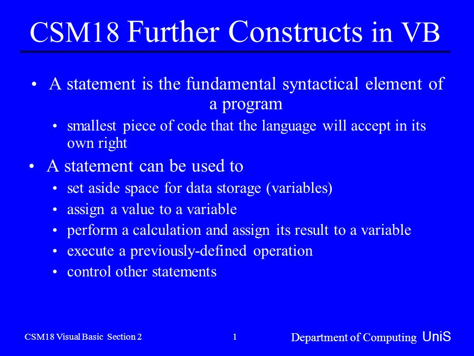 CSM18 Visual Basic Section 2 Department of Computing UniS 1 CSM18 Further Constructs in VB A statement is the fundamental syntactical element of a program smallest piece of code that the language will accept in its own right A statement can be used to set aside space for data storage (variables) assign a value to a variable perform a calculation and assign its result to a variable execute a previously-defined operation control other statements