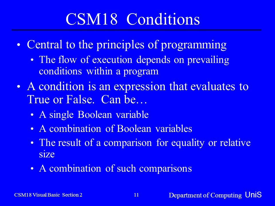 CSM18 Visual Basic Section 2 Department of Computing UniS 11 CSM18 Conditions Central to the principles of programming The flow of execution depends on prevailing conditions within a program A condition is an expression that evaluates to True or False.