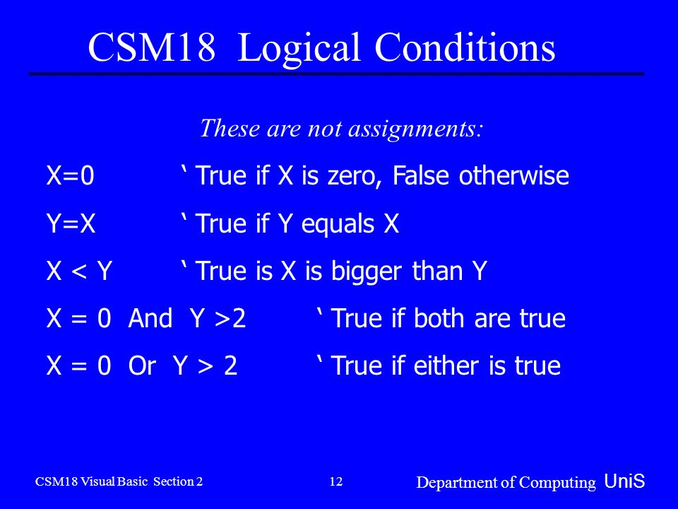 CSM18 Visual Basic Section 2 Department of Computing UniS 12 CSM18 Logical Conditions These are not assignments: X=0' True if X is zero, False otherwise Y=X' True if Y equals X X < Y' True is X is bigger than Y X = 0 And Y >2 ' True if both are true X = 0 Or Y > 2 ' True if either is true