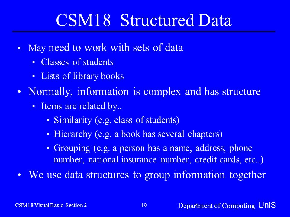 CSM18 Visual Basic Section 2 Department of Computing UniS 19 CSM18 Structured Data May need to work with sets of data Classes of students Lists of library books Normally, information is complex and has structure Items are related by..