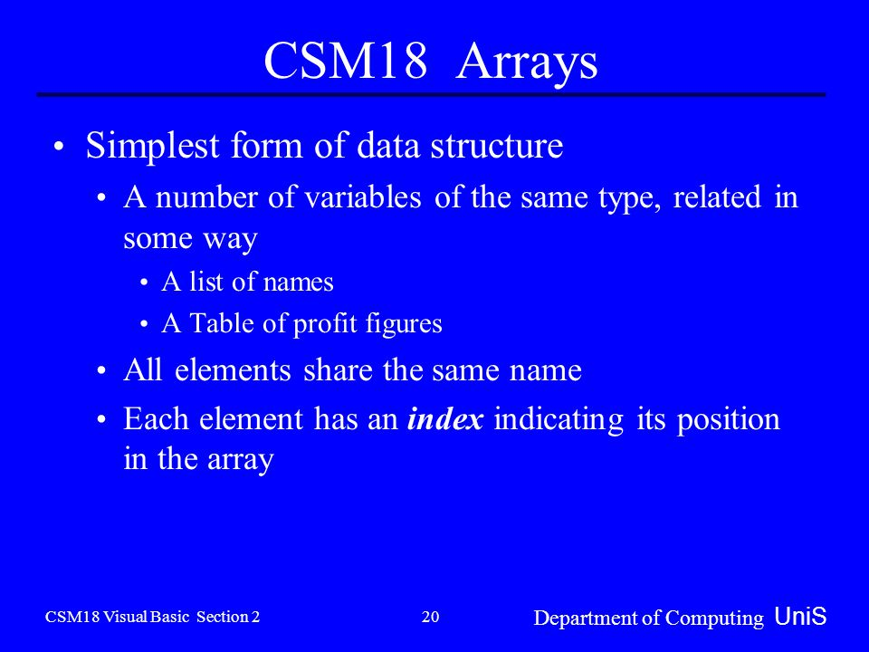 CSM18 Visual Basic Section 2 Department of Computing UniS 20 CSM18 Arrays Simplest form of data structure A number of variables of the same type, related in some way A list of names A Table of profit figures All elements share the same name Each element has an index indicating its position in the array