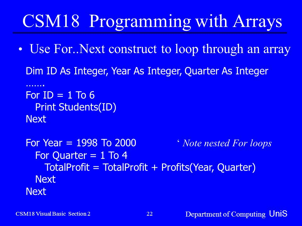 CSM18 Visual Basic Section 2 Department of Computing UniS 22 CSM18 Programming with Arrays Use For..Next construct to loop through an array Dim ID As Integer, Year As Integer, Quarter As Integer …….