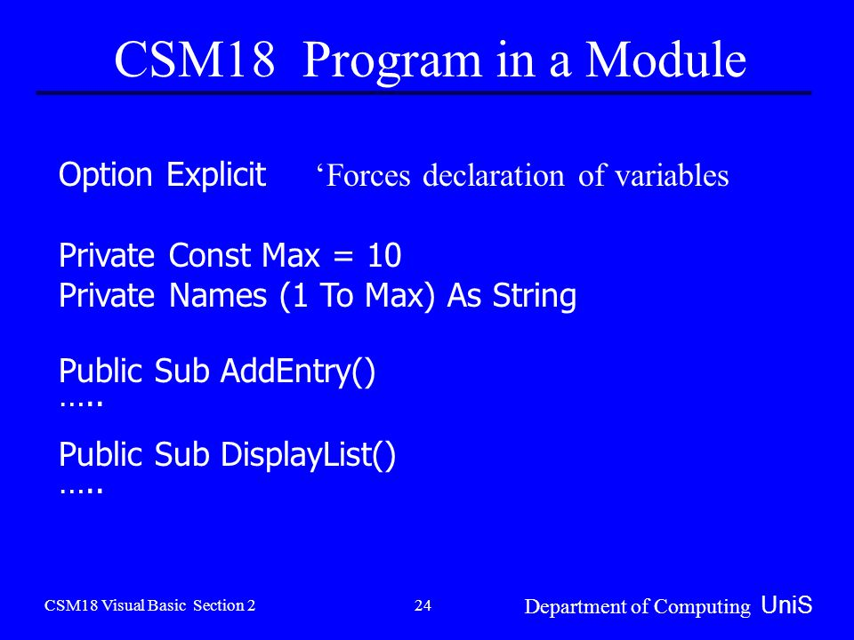 CSM18 Visual Basic Section 2 Department of Computing UniS 24 CSM18 Program in a Module Option Explicit 'Forces declaration of variables Private Const Max = 10 Private Names (1 To Max) As String Public Sub AddEntry() …..