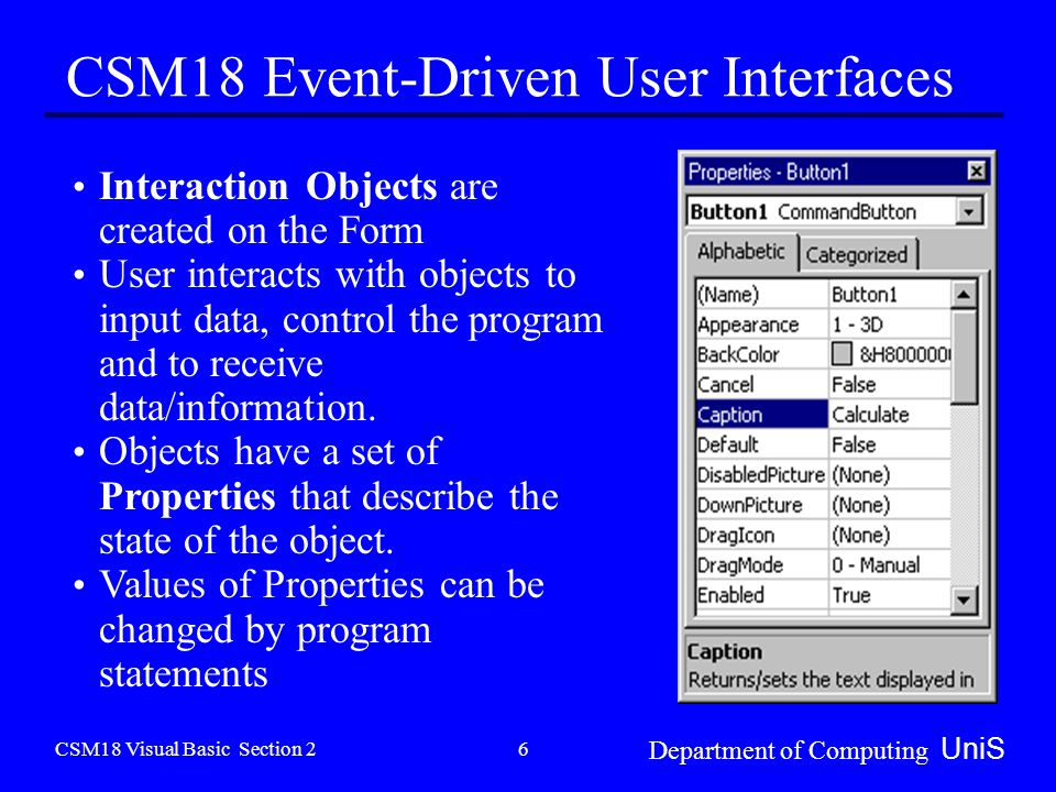CSM18 Visual Basic Section 2 Department of Computing UniS 6 CSM18 Event-Driven User Interfaces Interaction Objects are created on the Form User interacts with objects to input data, control the program and to receive data/information.