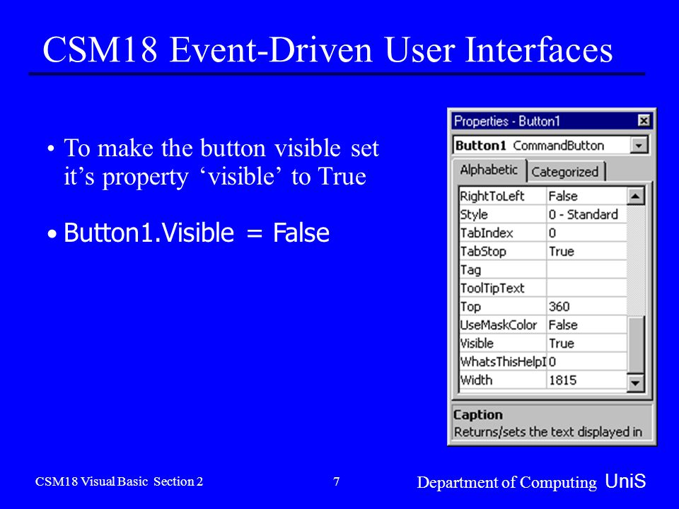 CSM18 Visual Basic Section 2 Department of Computing UniS 7 CSM18 Event-Driven User Interfaces To make the button visible set it's property 'visible' to True Button1.Visible = False