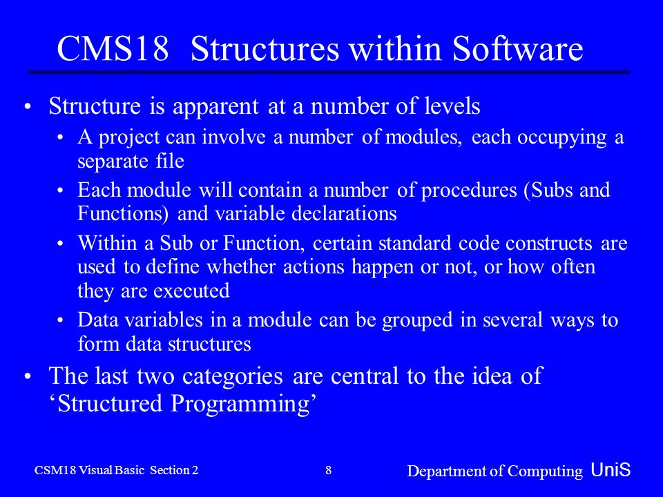 CSM18 Visual Basic Section 2 Department of Computing UniS 8 CMS18 Structures within Software Structure is apparent at a number of levels A project can involve a number of modules, each occupying a separate file Each module will contain a number of procedures (Subs and Functions) and variable declarations Within a Sub or Function, certain standard code constructs are used to define whether actions happen or not, or how often they are executed Data variables in a module can be grouped in several ways to form data structures The last two categories are central to the idea of 'Structured Programming'