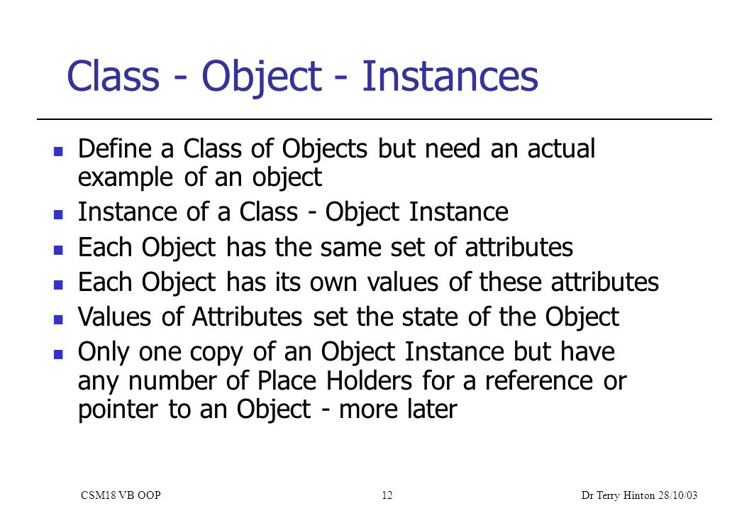 Dr Terry Hinton 28/10/03 CSM18 VB OOP12 Class - Object - Instances Define a Class of Objects but need an actual example of an object Instance of a Class - Object Instance Each Object has the same set of attributes Each Object has its own values of these attributes Values of Attributes set the state of the Object Only one copy of an Object Instance but have any number of Place Holders for a reference or pointer to an Object - more later