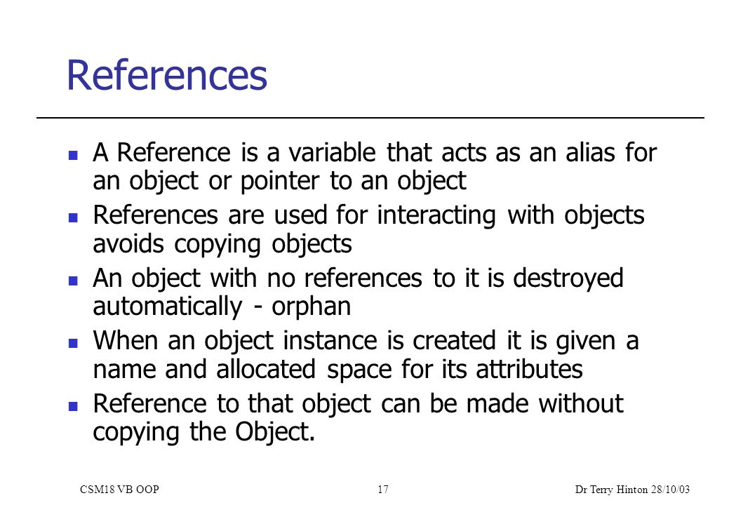 Dr Terry Hinton 28/10/03 CSM18 VB OOP17 References A Reference is a variable that acts as an alias for an object or pointer to an object References are used for interacting with objects avoids copying objects An object with no references to it is destroyed automatically - orphan When an object instance is created it is given a name and allocated space for its attributes Reference to that object can be made without copying the Object.