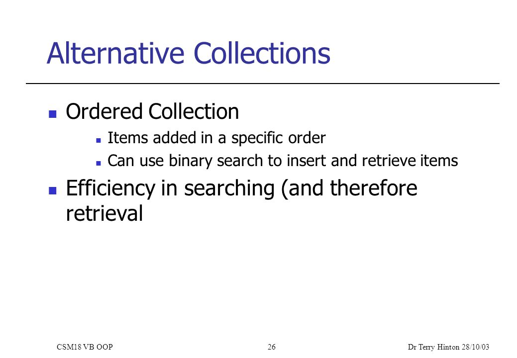 Dr Terry Hinton 28/10/03 CSM18 VB OOP26 Alternative Collections Ordered Collection Items added in a specific order Can use binary search to insert and retrieve items Efficiency in searching (and therefore retrieval