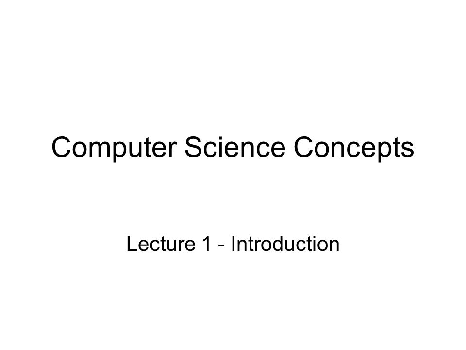 Computer Science Concepts Lecture 1 - Introduction