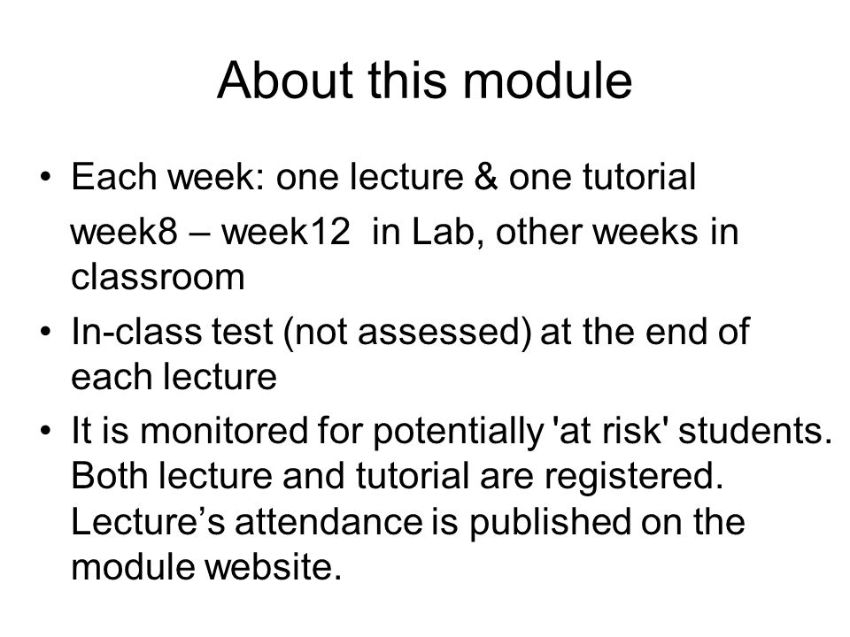 About this module Each week: one lecture & one tutorial week8 – week12 in Lab, other weeks in classroom In-class test (not assessed) at the end of each lecture It is monitored for potentially at risk students.