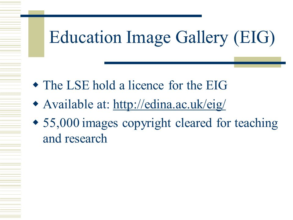 Education Image Gallery (EIG)  The LSE hold a licence for the EIG  Available at: http://edina.ac.uk/eig/http://edina.ac.uk/eig/  55,000 images copyright cleared for teaching and research