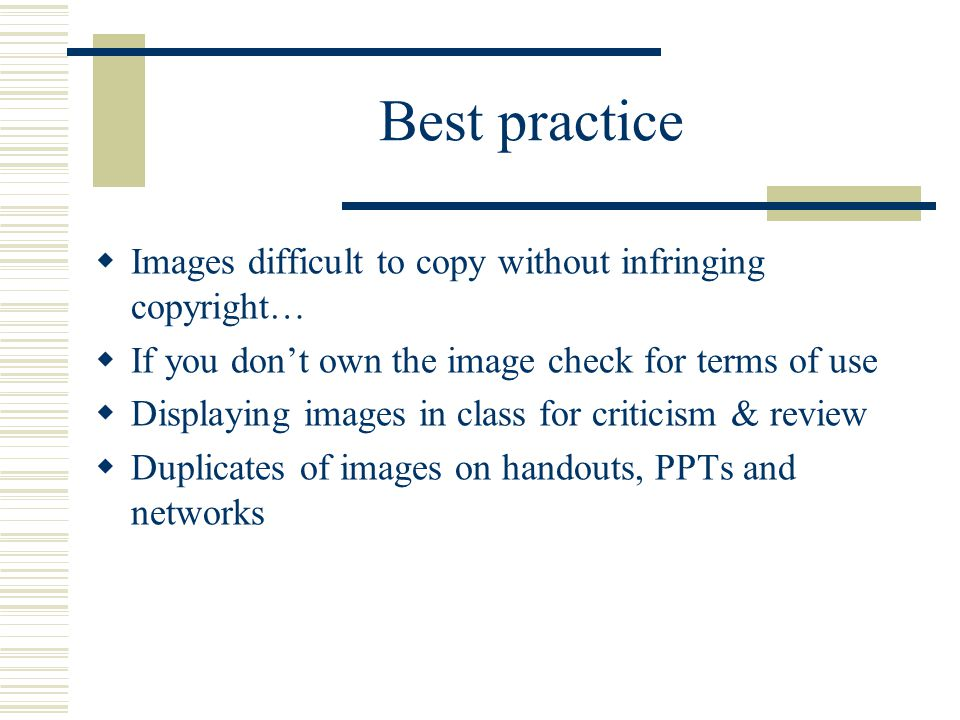 Best practice  Images difficult to copy without infringing copyright…  If you don't own the image check for terms of use  Displaying images in class for criticism & review  Duplicates of images on handouts, PPTs and networks