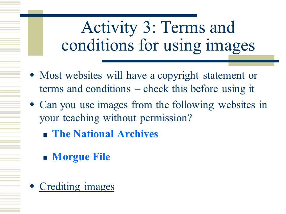 Activity 3: Terms and conditions for using images  Most websites will have a copyright statement or terms and conditions – check this before using it  Can you use images from the following websites in your teaching without permission.