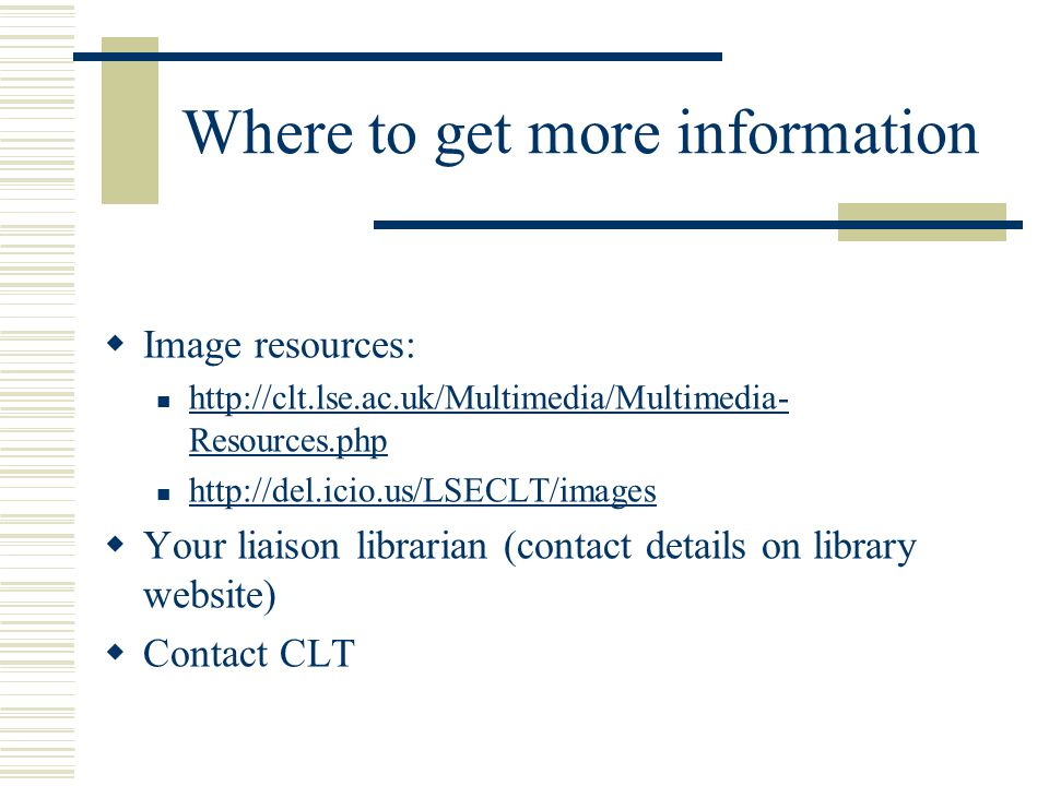 Where to get more information  Image resources: http://clt.lse.ac.uk/Multimedia/Multimedia- Resources.php http://clt.lse.ac.uk/Multimedia/Multimedia- Resources.php http://del.icio.us/LSECLT/images  Your liaison librarian (contact details on library website)  Contact CLT