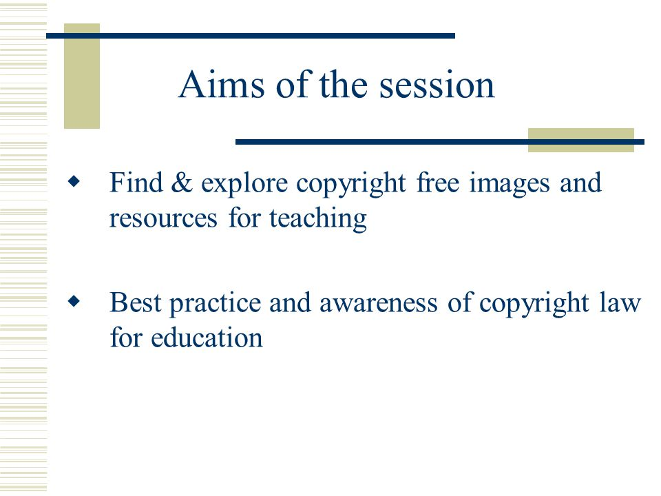 Aims of the session  Find & explore copyright free images and resources for teaching  Best practice and awareness of copyright law for education