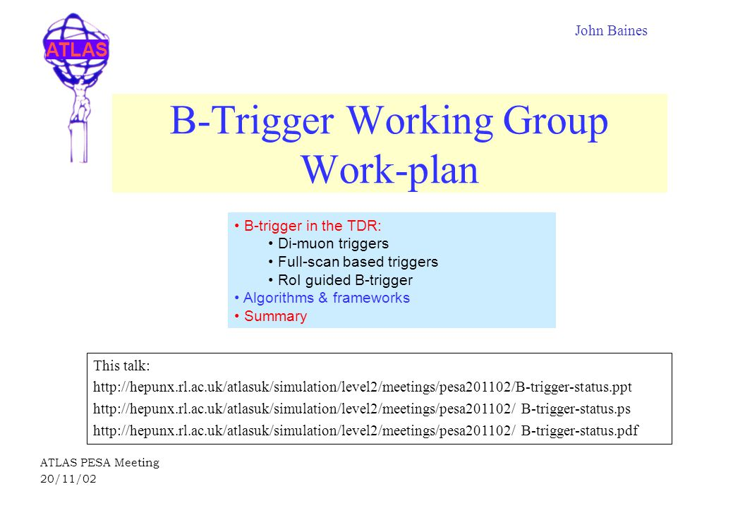 ATLAS ATLAS PESA Meeting 20/11/02 B-Trigger Working Group Work-plan This talk: http://hepunx.rl.ac.uk/atlasuk/simulation/level2/meetings/pesa201102/B-trigger-status.ppt http://hepunx.rl.ac.uk/atlasuk/simulation/level2/meetings/pesa201102/ B-trigger-status.ps http://hepunx.rl.ac.uk/atlasuk/simulation/level2/meetings/pesa201102/ B-trigger-status.pdf John Baines B-trigger in the TDR: Di-muon triggers Full-scan based triggers RoI guided B-trigger Algorithms & frameworks Summary