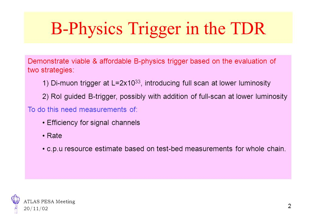 ATLAS PESA Meeting 20/11/02 2 B-Physics Trigger in the TDR Demonstrate viable & affordable B-physics trigger based on the evaluation of two strategies: 1) Di-muon trigger at L=2x10 33, introducing full scan at lower luminosity 2) RoI guided B-trigger, possibly with addition of full-scan at lower luminosity To do this need measurements of: Efficiency for signal channels Rate c.p.u resource estimate based on test-bed measurements for whole chain.