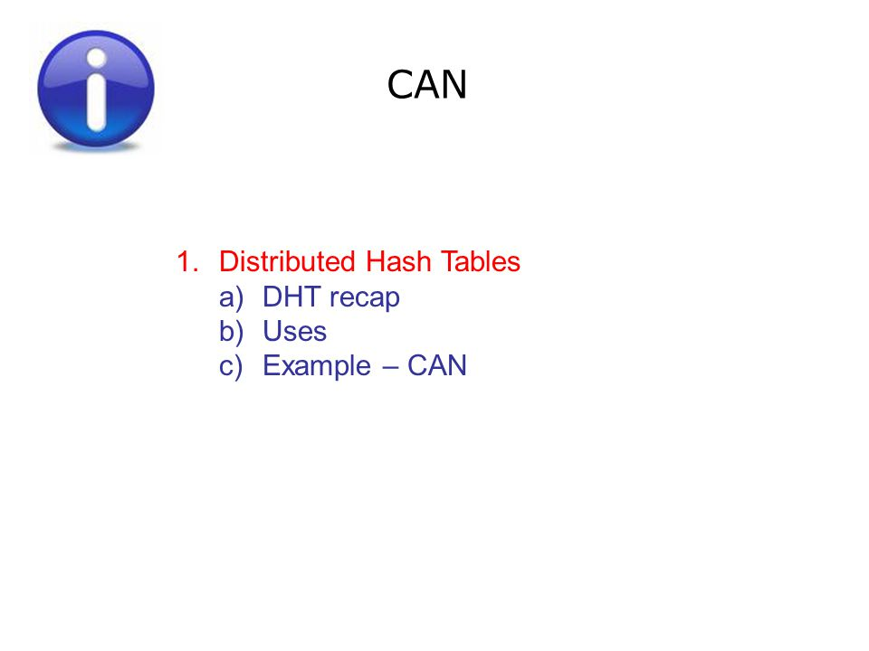 CAN 1.Distributed Hash Tables a)DHT recap b)Uses c)Example – CAN