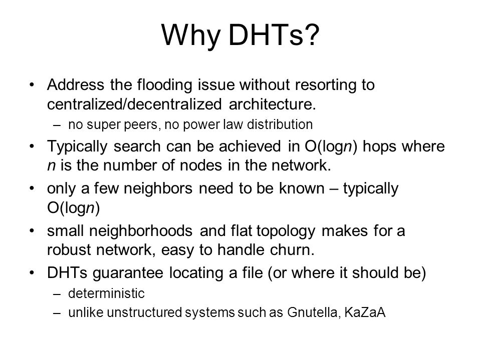 Why DHTs? Address the flooding issue without resorting to centralized/decentralized architecture. –no super peers, no power law distribution Typically